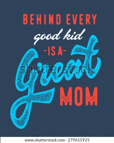 Behind Every Good Kid is a Great Mom. Vintage retro textured old school print t shirt graphics. Hand crafted drawn lettering typographic calligraphic brushed wisdom quote design. Vector illustration. - stock vector