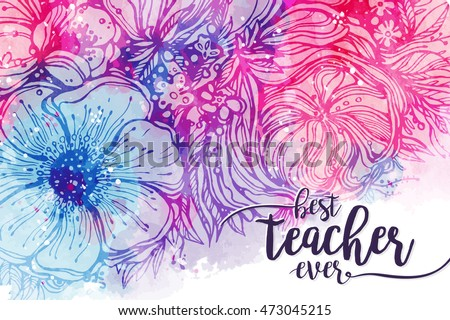 Best teacher ever. Fashionable calligraphy and bright pink purple background with watercolor stains bouquet of flowers. Excellent gift card to the 's Day, elements for design. Vector illustration