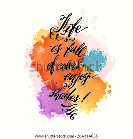 "Calligraphic hand drawn watercolor lettering vector poster.""Life is full of colors, enjoy shades"" inscription phrase, inspiration for poster, banner, postcard, motivator or part of your design. - stock vector"