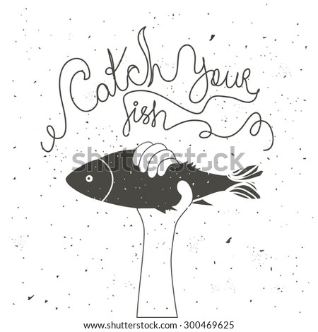 Catch your fish. Inspirational and motivational vintage style typography poster with quote. Vector illustration with hand holding fish fish - stock vector