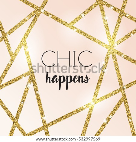 Chic happens. Modern quote. Abstract design with gold glitter shapes on rose cream background. Modern and stylish invitation, greeting card, packaging design.