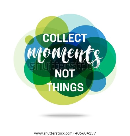Collect Moments Not Things Creative Quote. Vector eps 10 format.