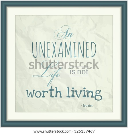 Decorative quote in a frame from Greek philosopher Socrates â?? An Unexamined Life is Not Worth Living.  This file is Vector EPS10 and uses opacity masks, gradient mesh and clipping mask.