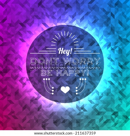 Don't worry be happy idea quote vintage poster, hipster typography elements on colored triangles abstract background. Many triangles, random opacity and color in various tones. - stock vector