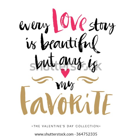 Every Love story is beautiful but ours is my favorite. Valentines day greeting card with calligraphy. Hand drawn design elements. Handwritten modern brush lettering. - stock vector