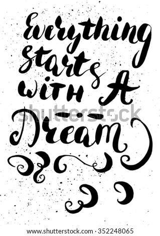Everything starts with a dream - hand painted modern ink calligraphy with rough edges. Inspirational motivational quote isolated on the ink texture background.