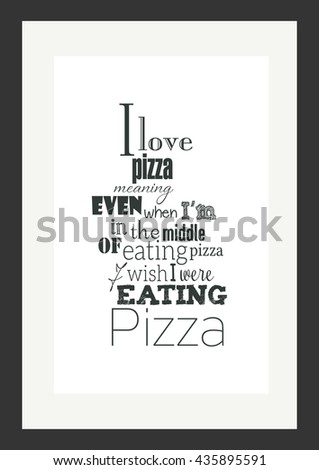 Food quote. Pizza quote. I love pizza. Meaning, even when I am in the middle of eating pizza, I wish I were eating pizza.