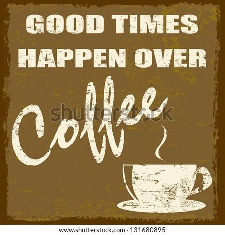 Good times happen over coffee vintage grunge poster, vector illustrator - stock vector
