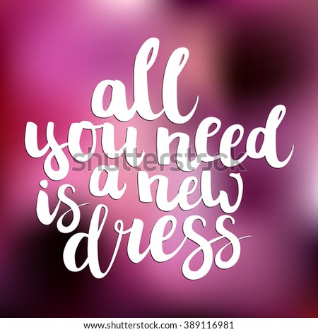 "Hand drawn brush ink lettering ""All you need is a new dress"" isolated white on pink blurred background. All letters is vector elements, easy to edit."