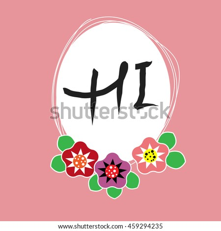 Hand drawn lettering phrase Hi. Hand drawn frame with original flowers. Can use for cards, poster, web design etc. Vector illustration - stock vector