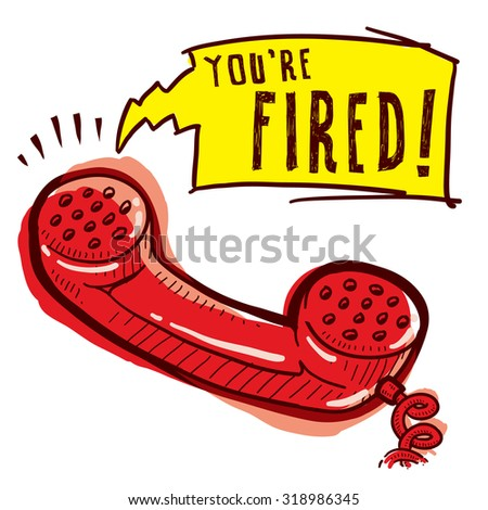"Hand drawn phone sketch with caption saying ""You're Fired"" indicating communication, customer service, or business workflow. - stock vector"