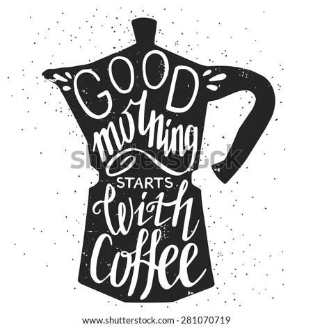 Hand drawn typography poster, greeting card or print invitation with coffee maker silhouette and phrase in it. 'Good morning starts with coffee' hand lettering quote. - stock vector