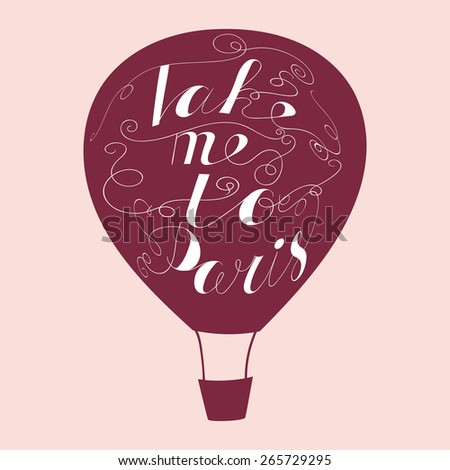 "Hand drawn typography poster. Lovely quote  ""Take me to Paris"" isolated on air balloon background. Calligraphy lettering vector illustration for home decoration or postcard. - stock vector"