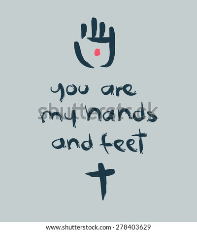 Hand drawn vector illustration or drawing of the phrase: You are my hands and feet. with a cross and Jesus Christ wounded hand - stock vector