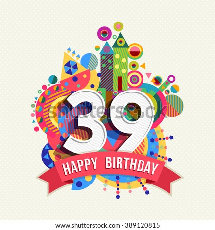 Happy Birthday thirty nine 39 year, fun celebration anniversary greeting card with number, text label and colorful geometry design. EPS10 vector.  - stock vector