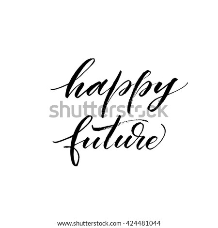 Happy Future Card. Hand Drawn Positive Quote. Modern Brush Calligraphy. Ink  Illustration.