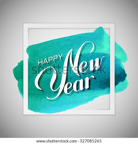 Happy New Year. Holiday Vector Illustration With Lettering Composition On The Watercolor Background. Poster Template - stock vector