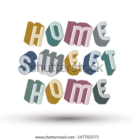 Home Sweet Home phrase made with 3d retro style geometric letters. - stock vector