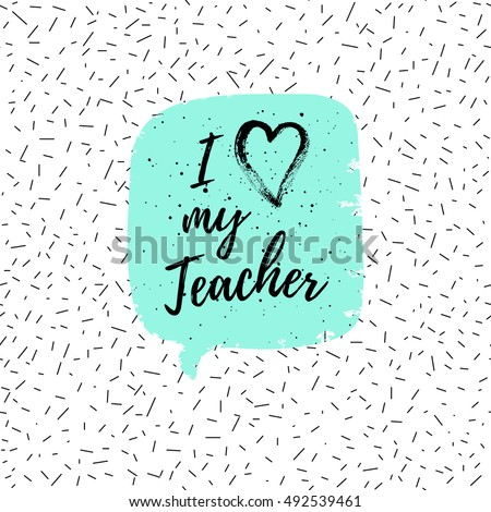 I love my Teacher label, greeting card, poster. Vector quote on a Happy Teacher's Day with speech bubble background, heart, fashion texture.