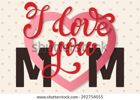 I love you Mom, hand lettering Greeting Card. Happy Mother's Day. Typographical Vector Background. Handmade calligraphy. Vector illustration. - stock vector
