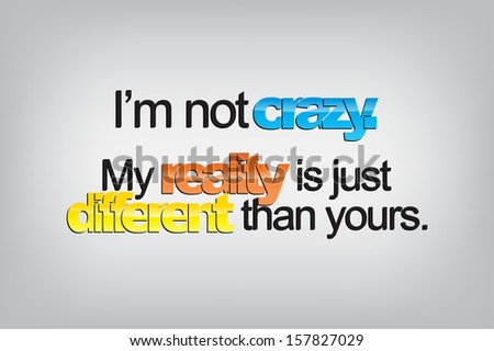 I'm not crazy. My reality is just different than yours. Typography poster. Motivational Background  (EPS10 Vector) - stock vector