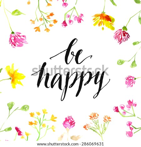 Inspiration quote - be happy - handwritten in modern calligraphy style with pink and yellow wild flowers painted in watercolor. Vector card design. - stock vector