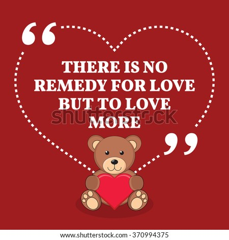 Inspirational love marriage quote. There is no remedy for love but to love more. Simple design with teddy bear icon. Vector illustration