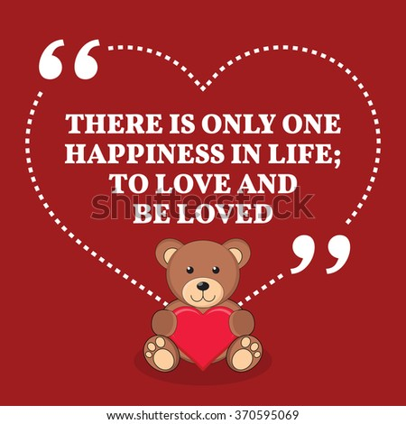Inspirational love marriage quote. There is only one happiness in life; to love and be loved. Simple design with teddy bear icon. Vector illustration
