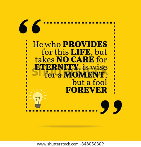 Inspirational motivational quote. He who provides for this life, but takes no care for eternity, is wise for a moment, but a fool forever. Vector simple design. Black text over yellow background - stock vector