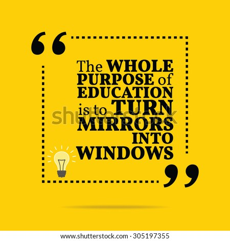 Inspirational motivational quote. The whole purpose of education is to turn mirrors into windows. Motivational quote poster, Inspirational words, Motivation quote, Inspiration quote background design - stock vector