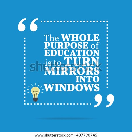 Inspirational motivational quote. The whole purpose of education is to turn mirrors into windows. Motivation quote poster, Inspiration words, Motivate quote image, Inspire quote design, Inspire vector - stock vector