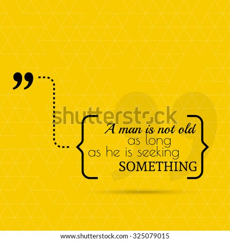 Inspirational quote. A man is not old as long as he is seeking something. wise saying in brackets - stock vector