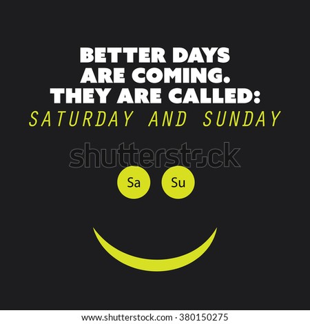"Inspirational quote. ""Better days are coming. They are called: Saturday and Sunday."" - Weekend is Coming Background Design Concept - stock vector"