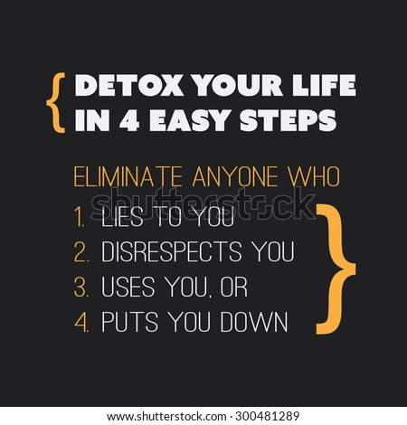 "Inspirational quote. ""Detox your life in 4 easy steps. Eliminate anyone who 1. Lies to you, 2. Disrespects you, 3. Uses you, or 4. Puts you down."" on a black background - stock vector"