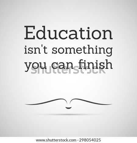 "Inspirational quote. ""Education isn't something you can finish"" - Lifelong Learning - stock vector"