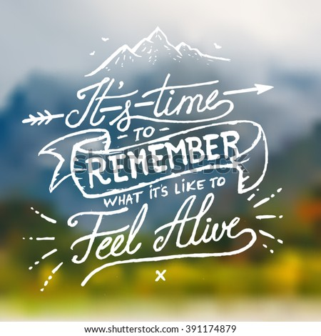 It's Time to Remember what it's like to Feel Alive - Inspirational quote on blurred mountain background. Hand written calligraphy.