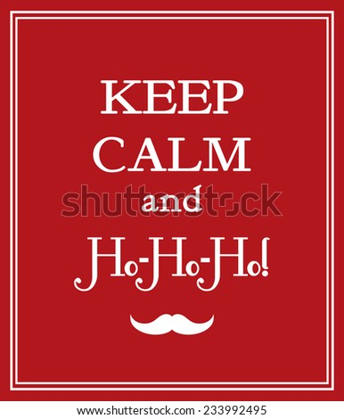 Keep calm and Ho-Ho-Ho funny poster with mustache for winter holidays. Happy New Year and Christmas card.  - stock vector