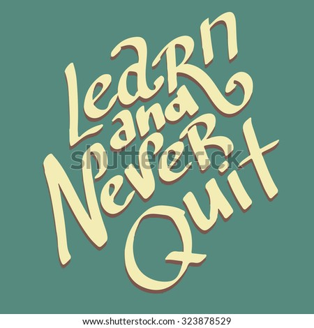 Learn and never quit. Motivational hand drawn lettering poster. Vector hand drawn typography concept. T-shirt design or home decor element.