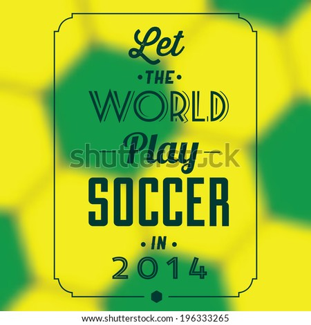Let the world play soccer in 2014 quote / Typographic background design - stock vector
