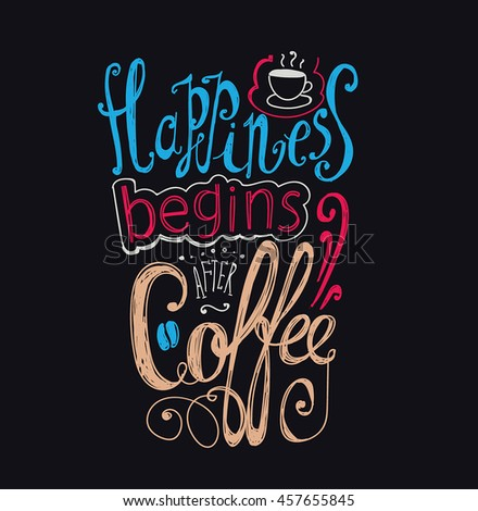 "Lettering ""Happiness begins after coffee."" Coffee cup with pattern and twisted inscription. Hand drawing. Individual font. Strokes and letters. Blue, ocher, pink on a black background."