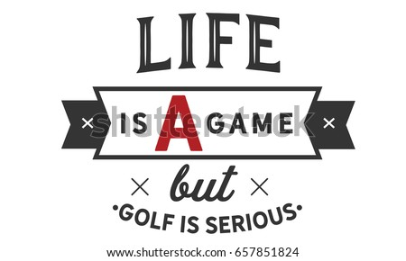 Life Is A Game But Golf Is Serious. Golf Quotes