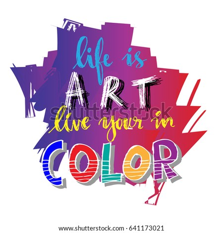 Life Is Art Live Your In Color. Hand Lettering Calligraphy. Inspirational  Quotes.