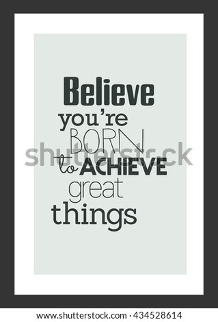Life Quote. Inspirational Quote. Believe You Are Born To Achieve Great  Things.