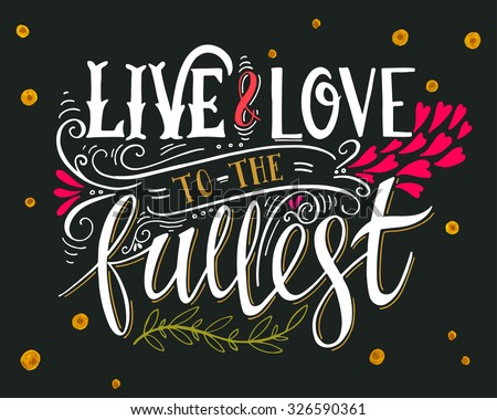 Live and love to the fullest. Quote. Hand drawn vintage print with hand lettering. This illustration can be used as a print on t-shirts and bags or as a poster. - stock vector