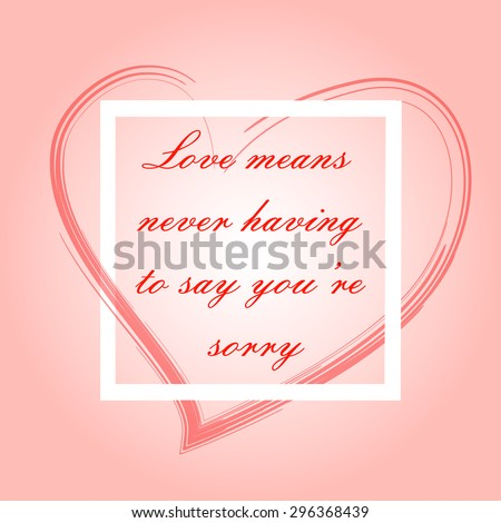 Love means never having to say you're sorry. motivation square stroke poster. Text lettering of an inspirational saying. Quote Typographical Poster Template, vector design for t shirt and other. - stock vector