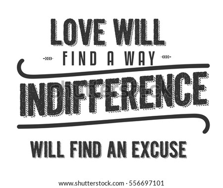 Love will find a way. Indifference will find an excuse. love quote