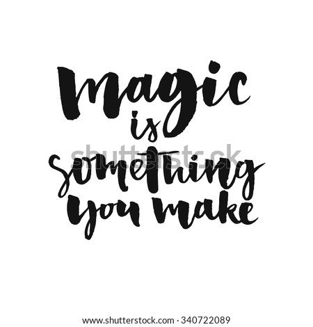 Magic is something you make. Inspirational quote about life and love.  Modern calligraphy text, handwritten with brush and black ink, isolated on white background. - stock vector