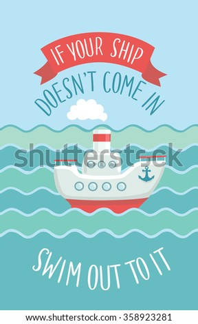Motivational quote and illustration of small steamship in the waves. Inspirational vector typography. Hand drawn lettering of words If Your Ship Doesn't Come In Swim To It
