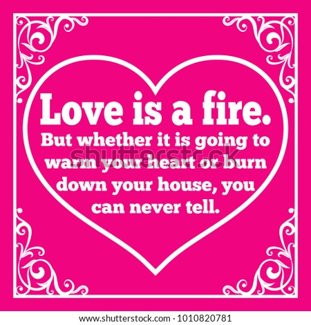 Motivational Quote For Valentineu0027s Day. Love Is A Fire. But Whether It Is  Going