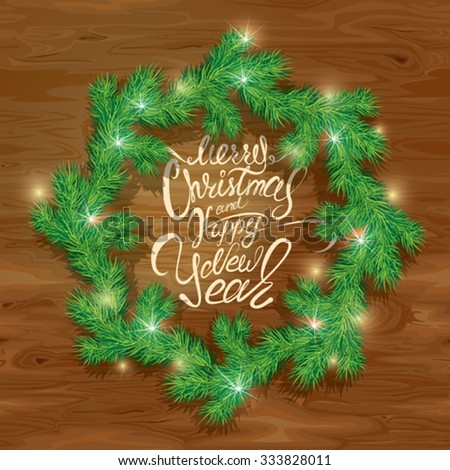 Old Wooden background with painted holiday typography, Frame of Christmas fir tree branches  in circle shape. Merry Christmas and Happy New Year calligraphy. - stock vector